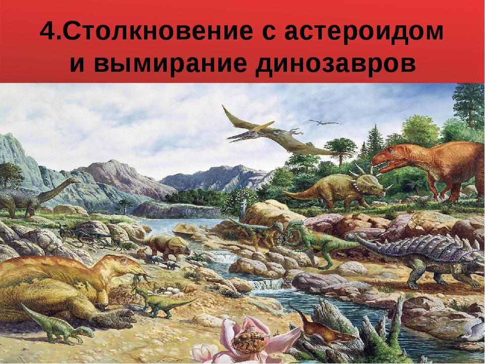 4.Столкновение с астероидом и вымирание динозавров