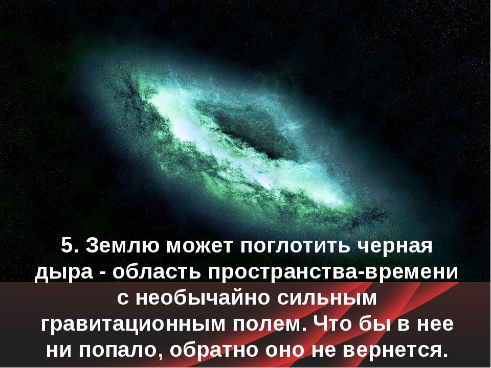 5. Землю может поглотить черная дыра - область пространства-времени с необыча...