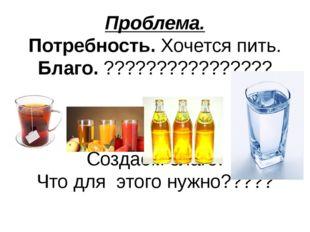 Проблема. Потребность. Хочется пить. Благо. ???????????????? Создаём благо. Ч