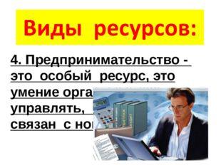 4. Предпринимательство - это особый ресурс, это умение организовать, управлят