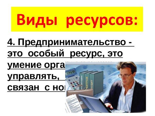 4. Предпринимательство - это особый ресурс, это умение организовать, управлят...