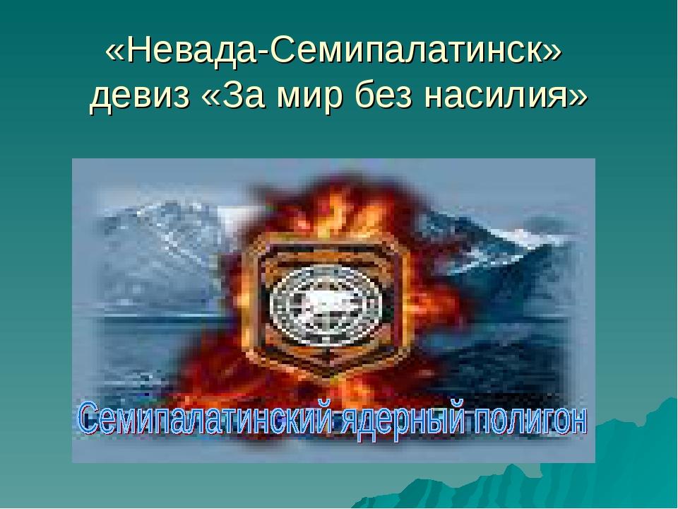 «Невада-Семипалатинск» девиз «За мир без насилия»