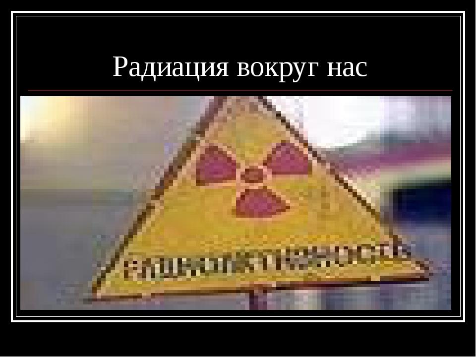Радиация вокруг нас