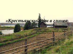 «Крестьянский дом в глине» Автор: Бусыгин Дмитрий Сергеевич, ученик 7 «в» кла