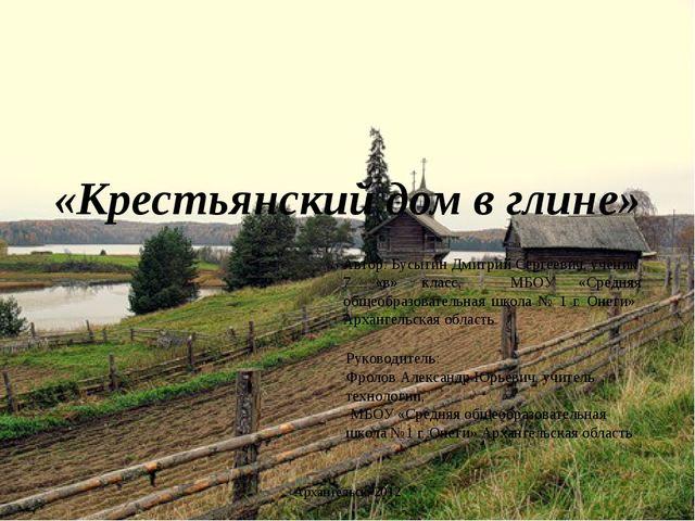«Крестьянский дом в глине» Автор: Бусыгин Дмитрий Сергеевич, ученик 7 «в» кла...