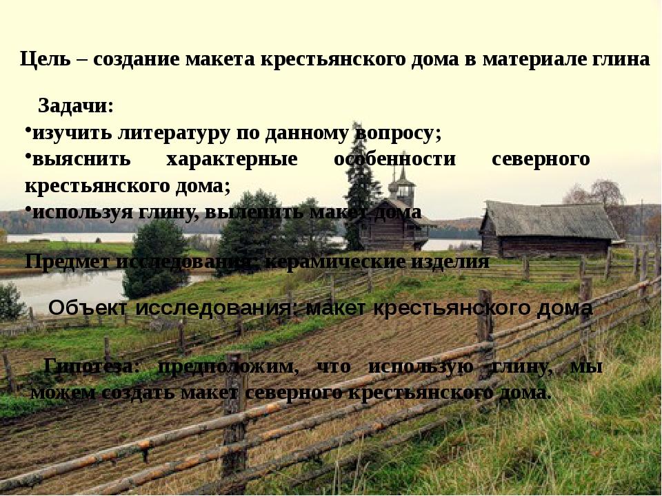 Цель – создание макета крестьянского дома в материале глина Задачи: изучить л...