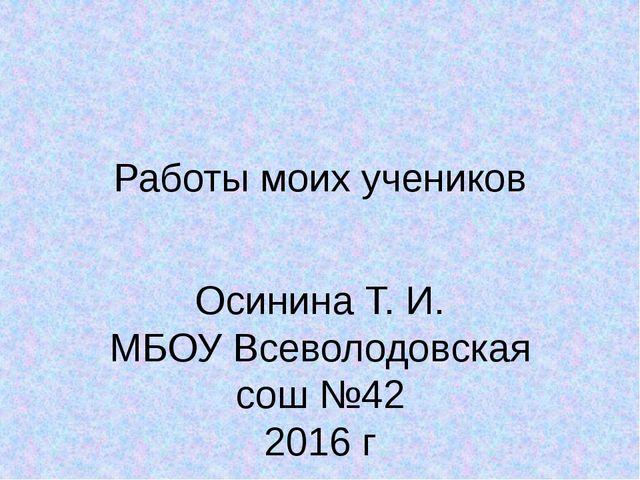 Работы моих учеников Осинина Т. И. МБОУ Всеволодовская сош №42 2016 г
