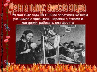 * 29 мая 1942 года ЦК ВЛКСМ обратился ко всем учащимся с призывом: наравне с