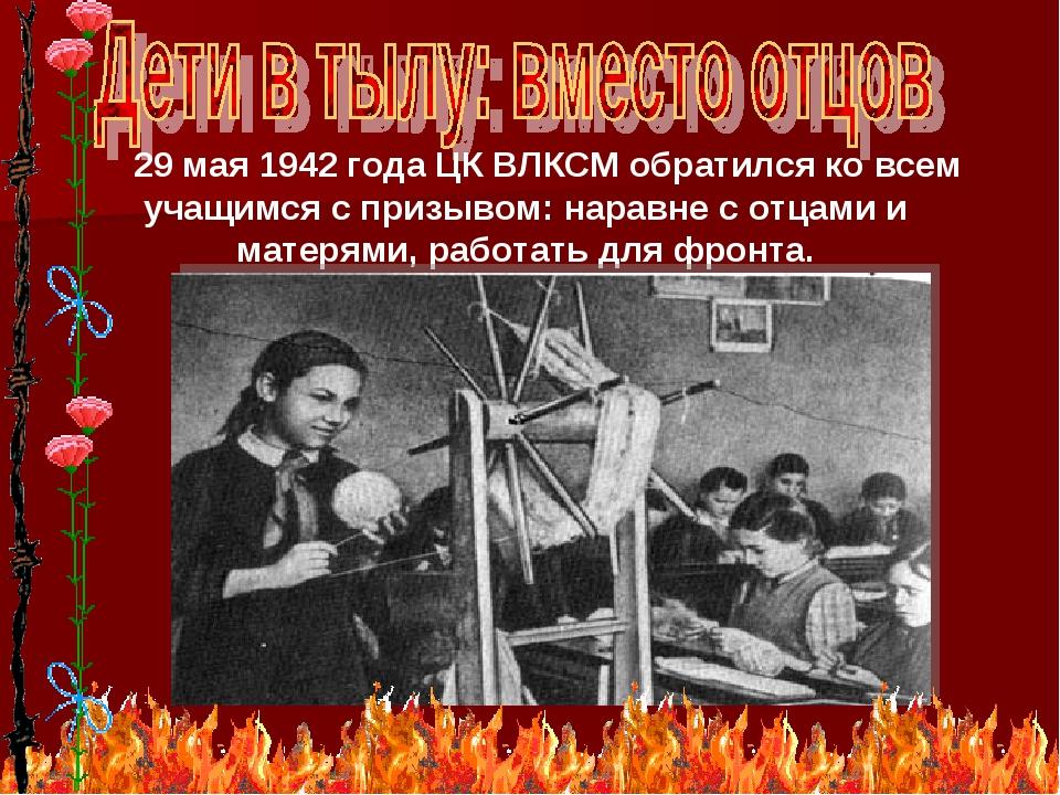 * 29 мая 1942 года ЦК ВЛКСМ обратился ко всем учащимся с призывом: наравне с...