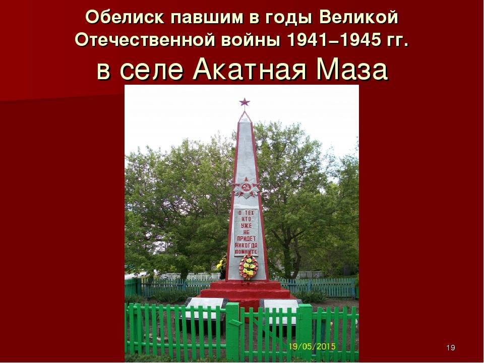 Обелиск павшим вгоды Великой Отечественной войны 1941−1945гг. в селе Акатна...