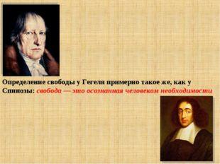 Определение свободы у Гегеля примерно такое же, как у Спинозы: свобода — это