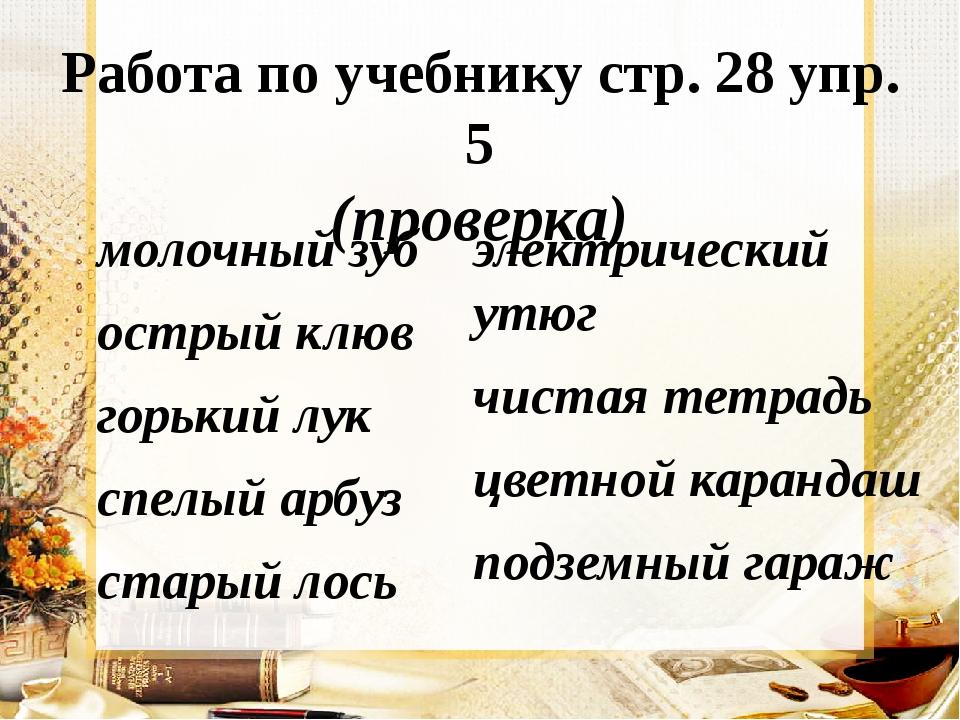 Работа по учебнику стр. 28 упр. 5 (проверка) молочный зуб острый клюв горький...
