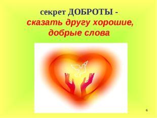 * секрет ДОБРОТЫ - сказать другу хорошие, добрые слова