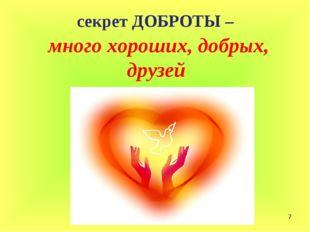* секрет ДОБРОТЫ – много хороших, добрых, друзей