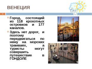 ВЕНЕЦИЯ Город, состоящий из 118 крохотных островков и 177 каналов. Здесь нет