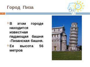 Город Пиза В этом городе находится известная падающая башня -Пизанская башня.