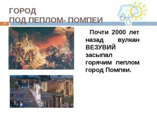 ГОРОД ПОД ПЕПЛОМ- ПОМПЕИ Почти 2000 лет назад вулкан ВЕЗУВИЙ засыпал горячим