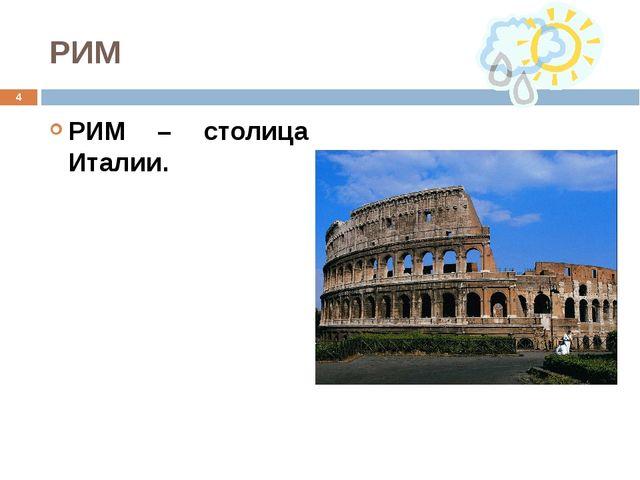 РИМ РИМ – столица Италии. *