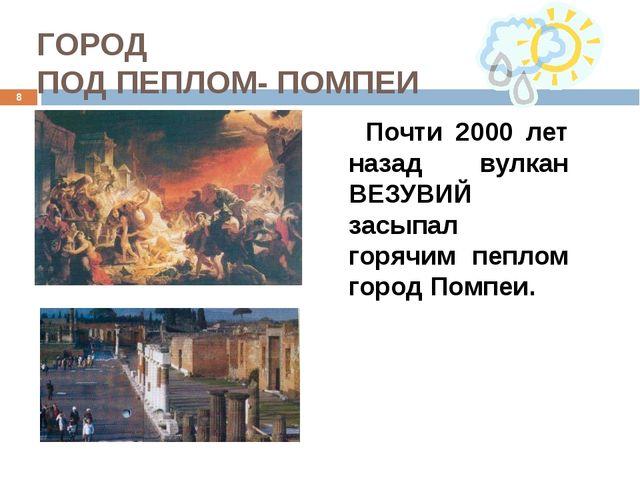 ГОРОД ПОД ПЕПЛОМ- ПОМПЕИ Почти 2000 лет назад вулкан ВЕЗУВИЙ засыпал горячим...