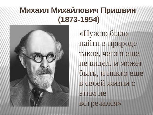 Михаил Михайлович Пришвин (1873-1954) «Нужно было найти в природе такое, чего...