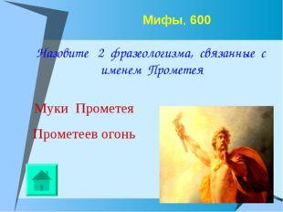 Мифы, 600 Назовите 2 фразеологизма, связанные с именем Прометея Муки Прометея