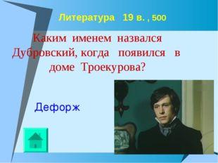 Литература 19 в. , 500 Каким именем назвался Дубровский, когда появился в до