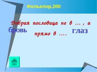 Фольклор,200 Добрая пословица не в … , а прямо в ….