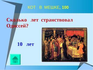 КОТ В МЕШКЕ, 100 10 лет Сколько лет странствовал Одиссей?