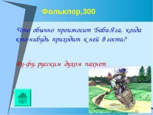 Фольклор,300 Что обычно произносит Баба-Яга, когда кто-нибудь приходит к ней