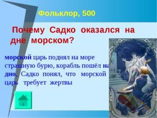 Фольклор, 500 Почему Садко оказался на дне морском? морской царь поднял на мо