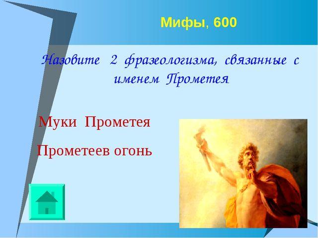 Мифы, 600 Назовите 2 фразеологизма, связанные с именем Прометея Муки Прометея...