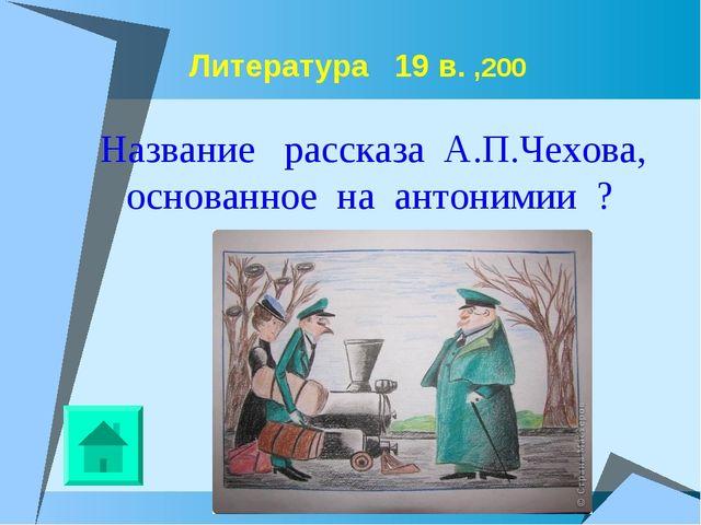 Литература 19 в. ,200 Название рассказа А.П.Чехова, основанное на антонимии ?