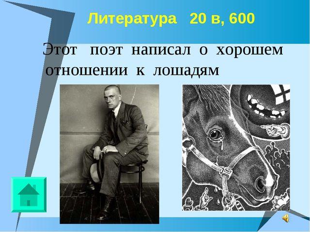 Литература 20 в, 600 Этот поэт написал о хорошем отношении к лошадям