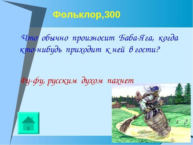 Фольклор,300 Что обычно произносит Баба-Яга, когда кто-нибудь приходит к ней...