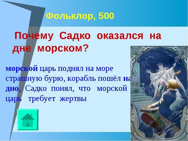 Фольклор, 500 Почему Садко оказался на дне морском? морской царь поднял на мо...