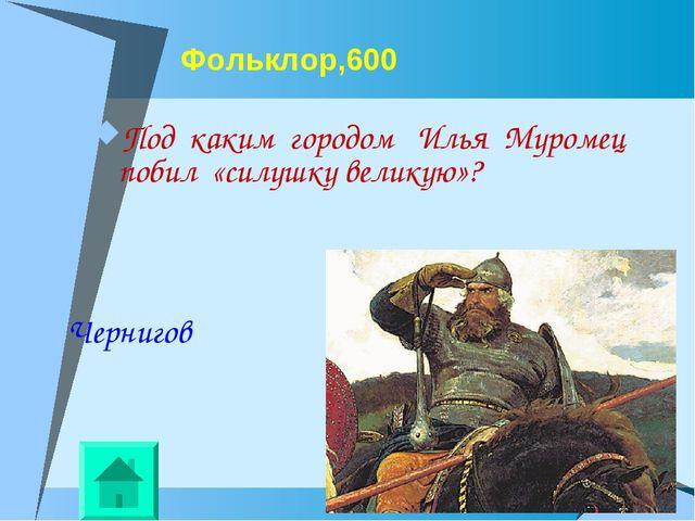 Фольклор,600 Под каким городом Илья Муромец побил «силушку великую»? Чернигов