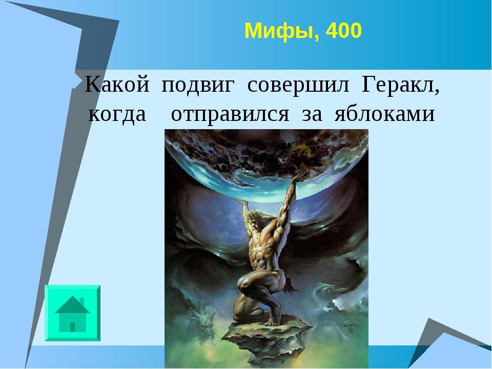 Мифы, 400 Какой подвиг совершил Геракл, когда отправился за яблоками Гесперид?
