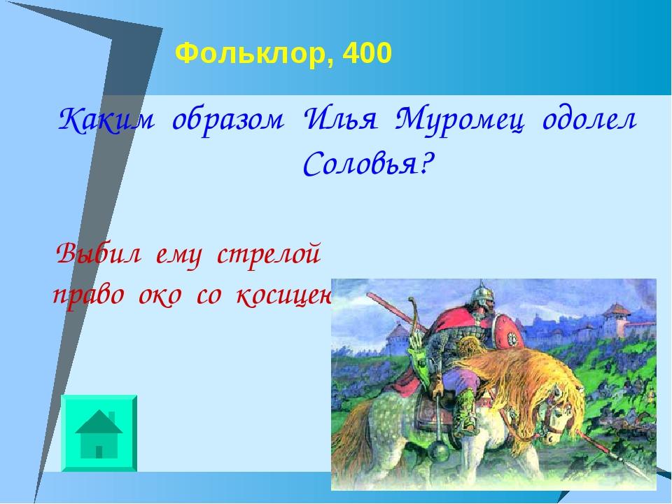 Фольклор, 400 Каким образом Илья Муромец одолел Соловья? Выбил ему стрелой пр...
