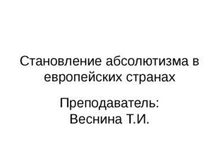 Становление абсолютизма в европейских странах Преподаватель: Веснина Т.И.