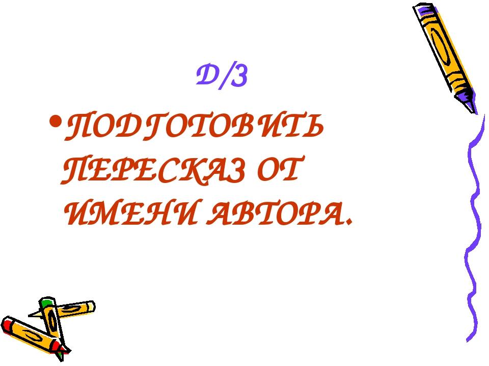 Д/З ПОДГОТОВИТЬ ПЕРЕСКАЗ ОТ ИМЕНИ АВТОРА.