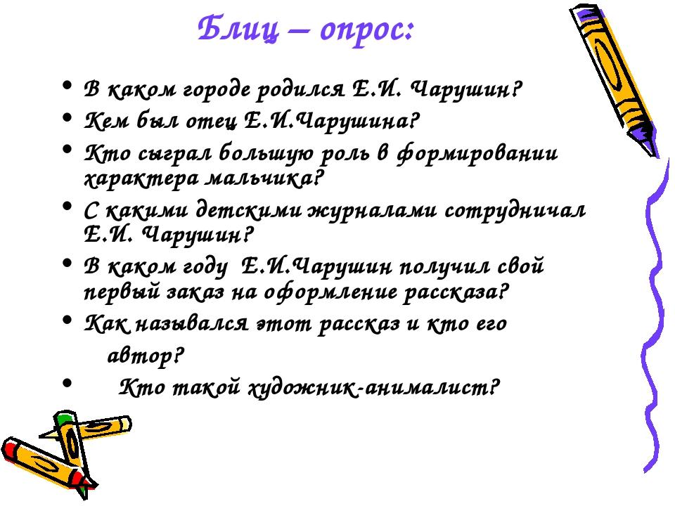 Блиц – опрос: В каком городе родился Е.И. Чарушин? Кем был отец Е.И.Чарушина?...