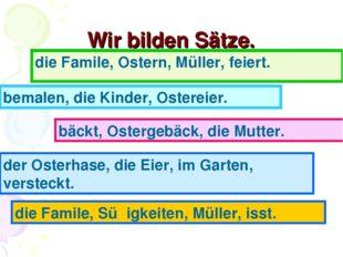 Wir bilden Sätze. die Famile, Ostern, Müller, feiert. bemalen, die Kinder, Os