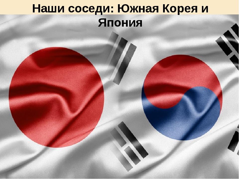 Наши соседи: Южная Корея и Япония