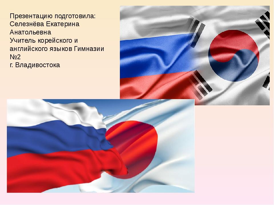 Презентацию подготовила: Селезнёва Екатерина Анатольевна Учитель корейского и...