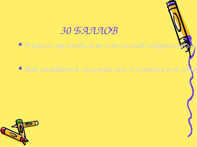 30 БАЛЛОВ В каком мультфильме семь гномов подружились с прекрасной девушкой?...