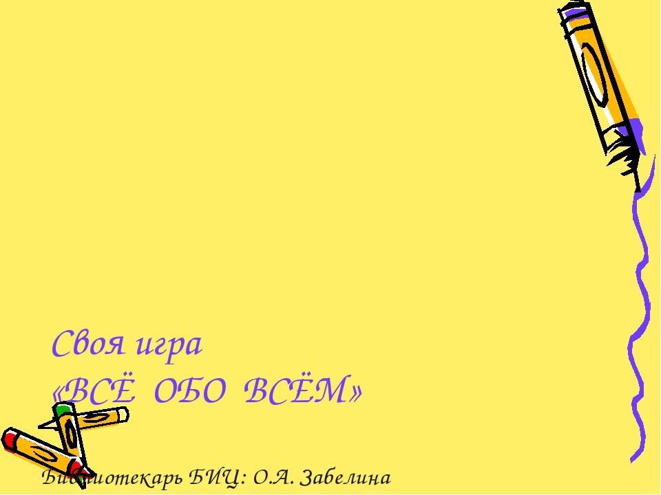Своя игра «ВСЁ ОБО ВСЁМ» Библиотекарь БИЦ: О.А. Забелина МКОУ «Сусловская СОШ»