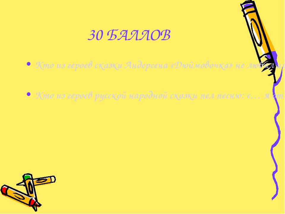 30 БАЛЛОВ Кто из героев сказки Андерсена «Дюймовочка» не любил ни солнца, ни...