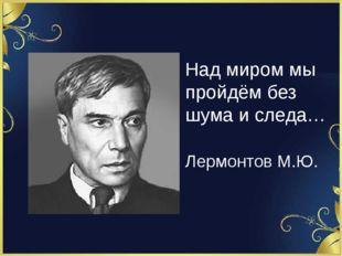Над миром мы пройдём без шума и следа… Лермонтов М.Ю.