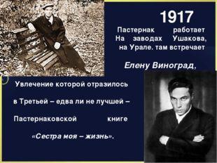 1917 Пастернак работает На заводах Ушакова, на Урале. там встречает Елену Вин