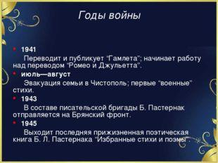 """Годы войны 1941 Переводит и публикует """"Гамлета""""; начинает работу над перевод"""